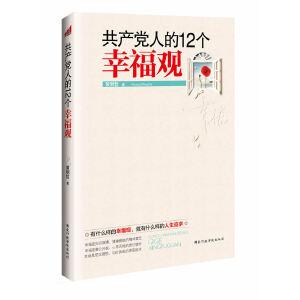 共产党人的12个幸福观(2012修订版)(从三个方面入手树立正确的幸福观,由五个角度着眼培育科学的幸福观)